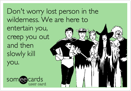Don't worry lost person in the wilderness. We are here toentertain you,creep you outand thenslowly killyou.