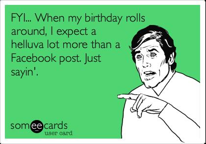 FYI... When my birthday rollsaround, I expect ahelluva lot more than aFacebook post. Justsayin'.