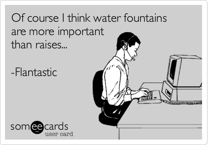 Of course I think water fountains are more importantthan raises...-Flantastic