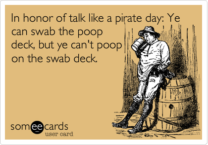 In honor of talk like a pirate day: Ye can swab the poop
