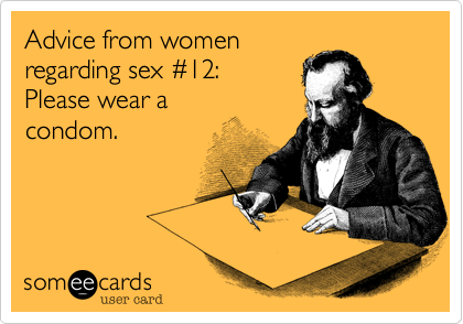 Advice from womenregarding sex #12:Please wear a condom.