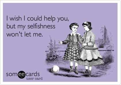 I wish I could help you, but my selfishnesswon't let me.