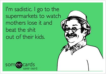 I'm sadistic. I go to the supermarkets to watch mothers lose it and beat the shitout of their kids.