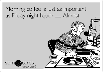 Morning coffee is just as important as Friday night liquor ...... Almost.