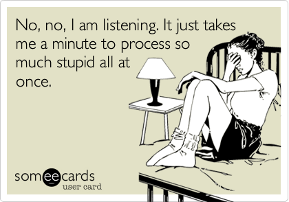 No, no, I am listening. It just takesme a minute to process somuch stupid all atonce.