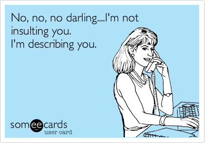 No, no, no darling....I'm not 