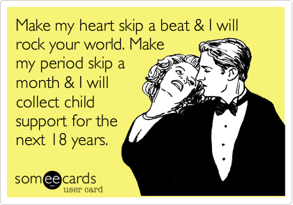 Make my heart skip a beat & I will rock your world. Makemy period skip amonth & I willcollect childsupport for thenext 18 years.