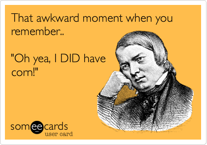 """That awkward moment when you remember..""""Oh yea, I DID havecorn!"""""""