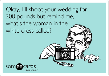 Okay, I'll shoot your wedding for 