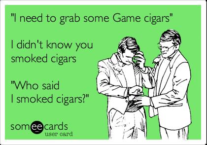 """""""I need to grab some Game cigars""""I didn't know yousmoked cigars""""Who saidI smoked cigars?"""""""