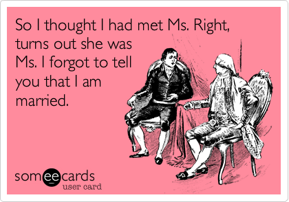 So I thought I had met Ms. Right, turns out she was