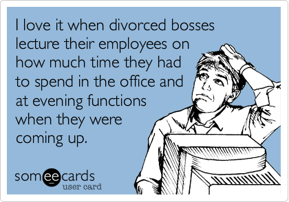 I love it when divorced bosses lecture their employees onhow much time they hadto spend in the office andat evening functions when they werecoming up.