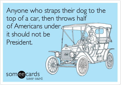 Anyone who straps their dog to the top of a car, then throws halfof Americans underit should not bePresident.