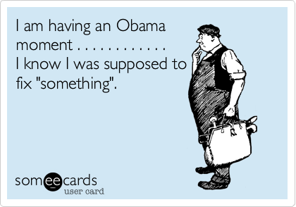 """I am having an Obamamoment . . . . . . . . . . . .   I know I was supposed tofix """"something""""."""