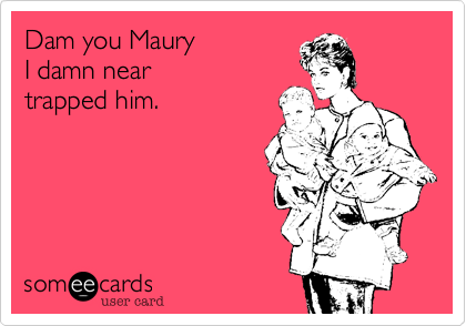 Dam you Maury