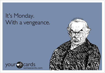 It's Monday.With a vengeance.