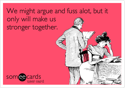 We might argue and fuss alot, but it only will make usstronger together.