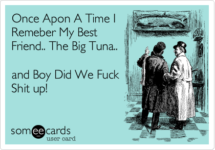Once Apon A Time IRemeber My BestFriend.. The Big Tuna.. and Boy Did We Fuck Shit up!