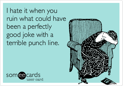 I hate it when you ruin what could havebeen a perfectlygood joke with a terrible punch line.