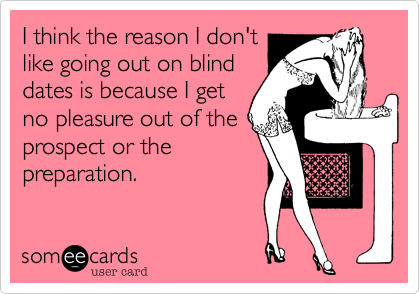 I think the reason I don'tlike going out on blinddates is because I getno pleasure out of the prospect or thepreparation.