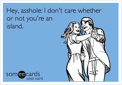 Hey, asshole: I don't care whether or not you're anisland.
