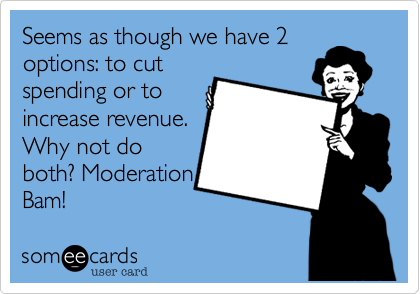 Seems as though we have 2options: to cutspending or toincrease revenue.Why not doboth? ModerationBam!