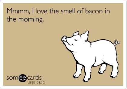 Mmmm, I love the smell of bacon in the morning.