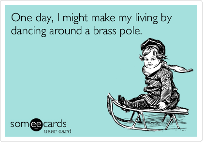 One day, I might make my living by dancing around a brass pole.