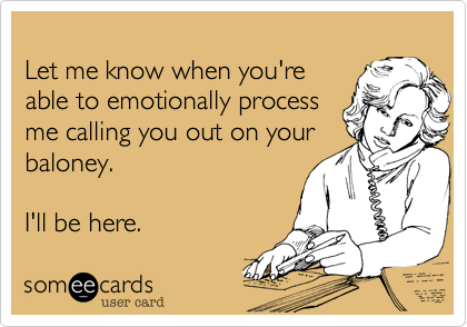 Let me know when you'reable to emotionally processme calling you out on yourbaloney.I'll be here.
