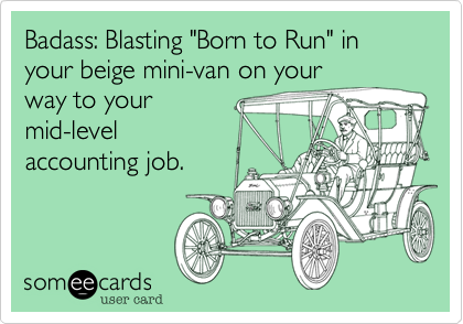"Badass: Blasting ""Born to Run"" in your beige mini-van on your