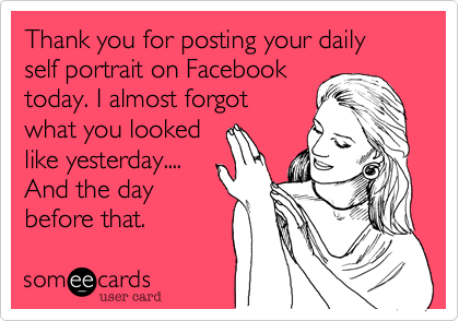 Thank you for posting your daily self portrait on Facebooktoday. I almost forgotwhat you lookedlike yesterday....And the daybefore that.