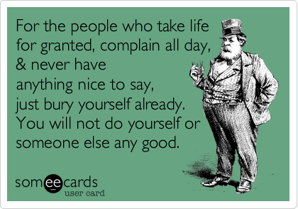 For the people who take lifefor granted, complain all day,& never haveanything nice to say,just bury yourself already.You will not do yourself orsomeone else any good.