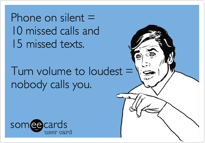 Phone on silent =10 missed calls and15 missed texts.Turn volume to loudest =nobody calls you.