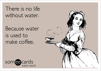 There is no lifewithout water.Because water is used to make coffee.