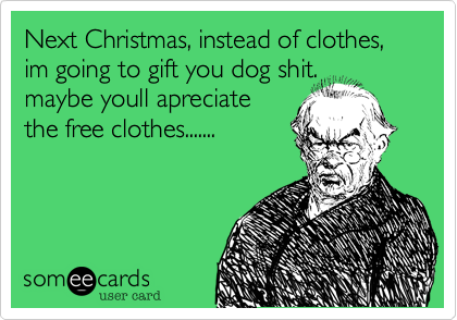 Next Christmas, instead of clothes,im going to gift you dog shit.maybe youll apreciatethe free clothes.......