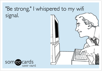 """""""Be strong,"""" I whispered to my wifi signal."""