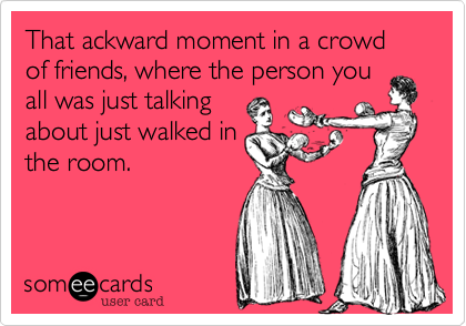 That ackward moment in a crowd of friends, where the person youall was just talkingabout just walked inthe room.