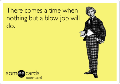 There comes a time whennothing but a blow job willdo.