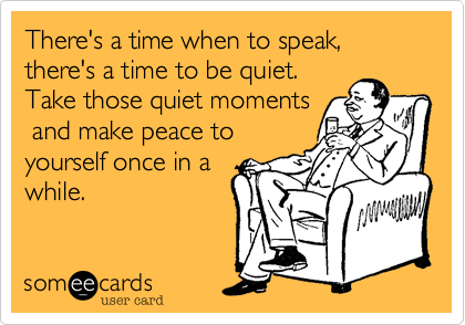 There's a time when to speak, there's a time to be quiet.Take those quiet moments and make peace toyourself once in awhile.