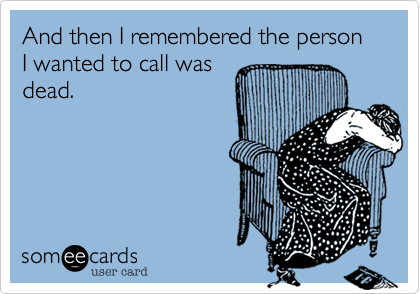 And then I remembered the person I wanted to call wasdead.