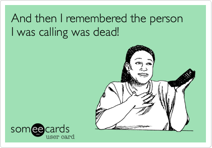 And then I remembered the person I was calling was dead!