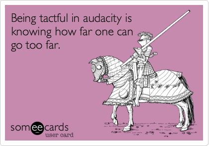 Being tactful in audacity isknowing how far one cango too far.