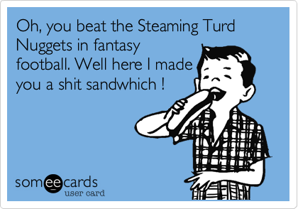 Oh, you beat the Steaming Turd Nuggets in fantasyfootball. Well here I madeyou a shit sandwhich !