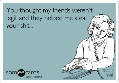 You thought my friends weren'tlegit and they helped me stealyour shit...
