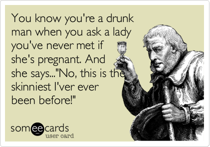 """You know you're a drunkman when you ask a ladyyou've never met ifshe's pregnant. Andshe says...""""No, this is theskinniest I'ver everbeen before!"""""""