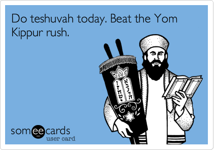 Do teshuvah today. Beat the Yom Kippur rush.