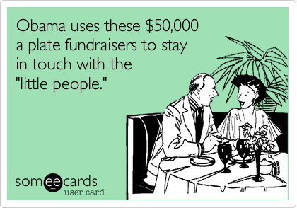 """Obama uses these $50,000 a plate fundraisers to stay in touch with the """"little people."""""""