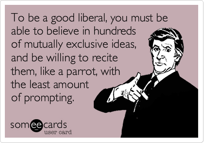 To be a good liberal, you must be able to believe in hundredsof mutually exclusive ideas, and be willing to recitethem, like a parrot, withthe least amount of prompting.