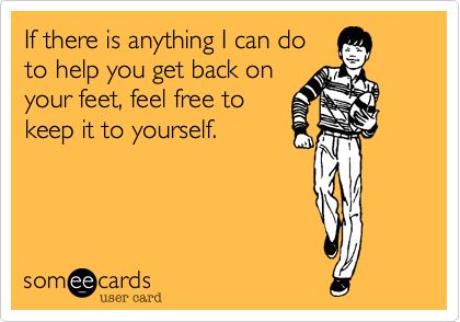 If there is anything I can doto help you get back onyour feet, feel free tokeep it to yourself.