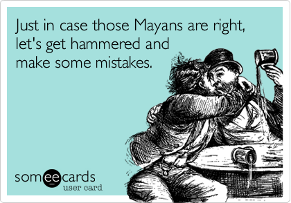 Just in case those Mayans are right, let's get hammered and